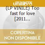 (LP VINILE) Too fast for love [2011 reissue][180g vi lp vinile di Crue Motley