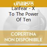 X TO THE POWER OF TEN                     cd musicale di LANFEAR