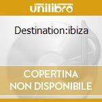 Destination:ibiza cd musicale di Artisti Vari