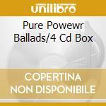 PURE POWEWR BALLADS/4 CD BOX cd musicale di ARTISTI VARI