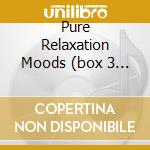 PURE RELAXATION MOODS (BOX 3 CD) cd musicale di ARTISTI VARI