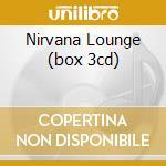 NIRVANA LOUNGE (BOX 3CD) cd musicale di ARTISTI VARI