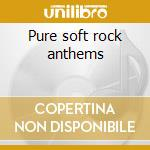 Pure soft rock anthems cd musicale