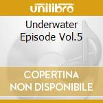 UNDERWATER EPISODE VOL.5 cd musicale di VARIOUS ARTISTS