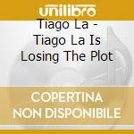 Tiago la is losing the plot cd musicale di TIAGO LA IS LOSING T