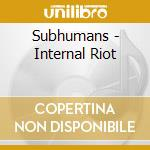 INTERNAL RIOT                             cd musicale di SUBHUMANS