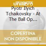 Ciaikovski Peter Ily - At The Ball Op 38 N.3 cd musicale di CIAIKOVSKI PYOTR IL'