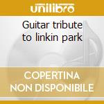 Guitar tribute to linkin park cd musicale di Artisti Vari