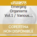 Emerging organisms vol.1 cd musicale di Artisti Vari