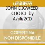 JOHN DIGWEED: CHOICE by Azuli/2CD cd musicale di ARTISTI VARI
