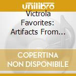 VICTROLA FAVORITES: ARTIFACTS FROM BYGON  cd musicale di Artisti Vari