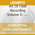 ART OF FIELD RECORDING VOLUME II - 50 YE  cd musicale di Artisti Vari