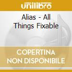ALL THINGS FIXABLE                        cd musicale di ALIAS