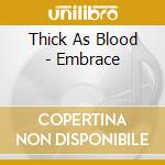 EMBRACE                                   cd musicale di THICK AS BLOOD