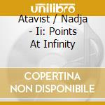 II: POINTS AT INFINITY                    cd musicale di ATAVIST/NADJA