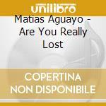 CD - AGUAYO, MATIAS - ARE YOU REALLY LOST cd musicale di AGUAYO, MATIAS