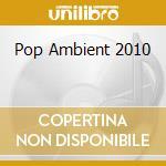 Pop Ambient 2010 cd musicale di Artisti Vari
