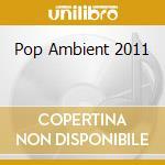 Pop Ambient 2011 cd musicale di Artisti Vari