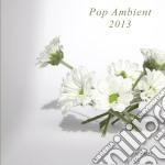 Pop ambient 2013 cd cd musicale di Artisti Vari