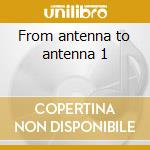 From antenna to antenna 1 cd musicale di Artisti Vari