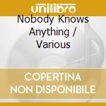 Nobody knows anything cd musicale di Artisti Vari