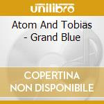 Atom & tobias- grand blue cd cd musicale di Atom & tobias