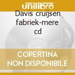 Davis cruijsen fabriek-mere cd cd musicale di Davis cruijsen fabri