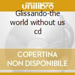 Glissando-the world without us cd cd musicale di Glissando
