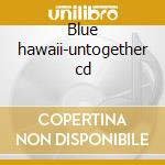 Blue hawaii-untogether cd cd musicale di Hawaii Blue
