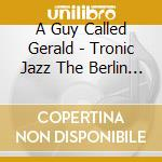 Tronic jazz the berlin sessions cd musicale di A GUY CALLED GERALD