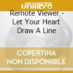CD - REMOTE VIEWER - LET YOUR HEART DRAW A LI cd musicale di Viewer Remote