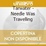 THE NEEDLE WAS TRAVELLING cd musicale di TARWATER