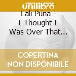 I TOUGHT I WAS OVER THAT/Rare.Rmx+BS cd musicale di Puna Lali