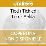 Tied+Tickled Trio - Aelita cd musicale di TIED + TICKLED TRIO