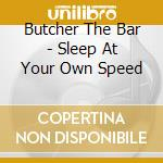 SLEEP AT YOUR OWN SPEED                   cd musicale di BUTCHER THE BAR