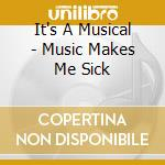 MUSIC MAKES ME SICK                       cd musicale di IT'S A MUSICAL