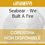 WE BUILT A FIRE                           cd musicale di SEABEAR