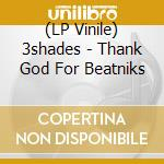 (LP VINILE) THANK GOD FOR BEATNIKS                    lp vinile di 3SHADES