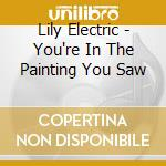 YOU'RE IN THE PAINTING YOU SAW            cd musicale di Electric Lily