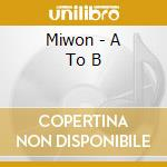 A TO B                                    cd musicale di MIWON