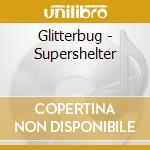 Glitterbug - Supershelter cd musicale di GLITTERBUG