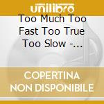 Too much too fast too true too slow cd musicale