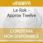 CD - LE ROK - APPROX TWELVE cd musicale di Rok Le
