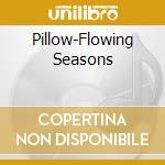 CD - PILLOW - FLOWING SEASONS cd musicale di PILLOW