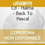 CD - HALMA - BACK TO PASCAL cd musicale di HALMA
