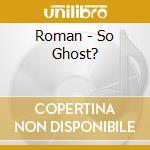 Roman - So Ghost? cd musicale di ROMAN