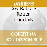 Boy Robot - Rotten Cocktails cd musicale di Robot Boy