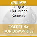 This island remixes cd musicale di Tigre Le