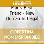 CD - MAN'S BEST FRIEND - NEW HUMAN IS ILLEGAL cd musicale di MAN'SBESTFRIEND
