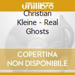 CD - CHRISTIAN KLEINE - REAL GHOSTS cd musicale di Christian Kleine